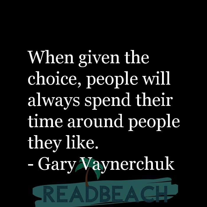 Gary Vaynerchuk Quotes - When given the choice, people will always spend their time around people they like.