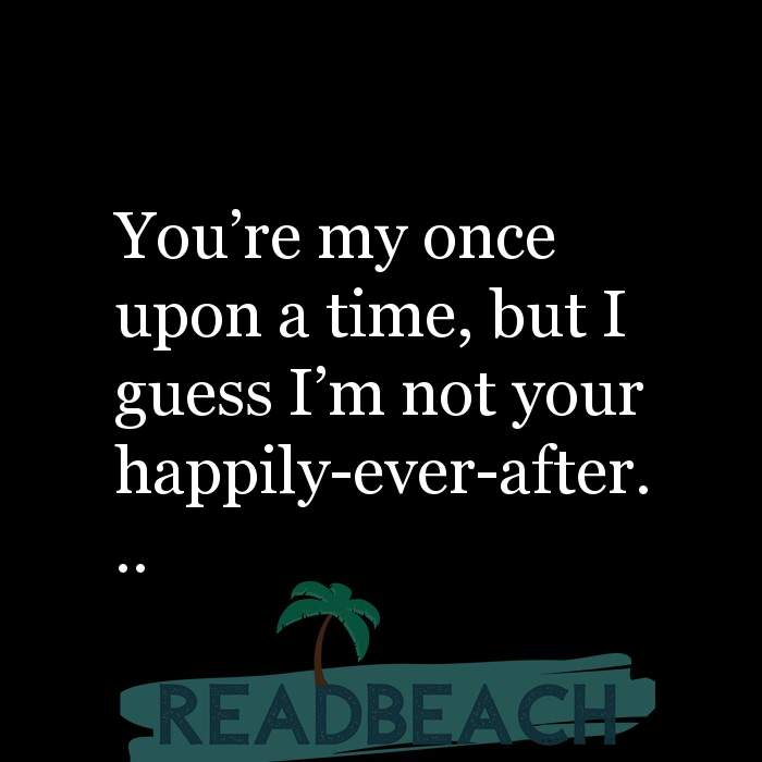 36 Sad Love Quotes with Pictures 📸🖼️ - You're my once upon a time, but I guess I'm not your happily-ever-after...