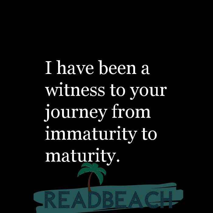 Savage Comebacks to insults - I have been a witness to your journey from immaturity to maturity.