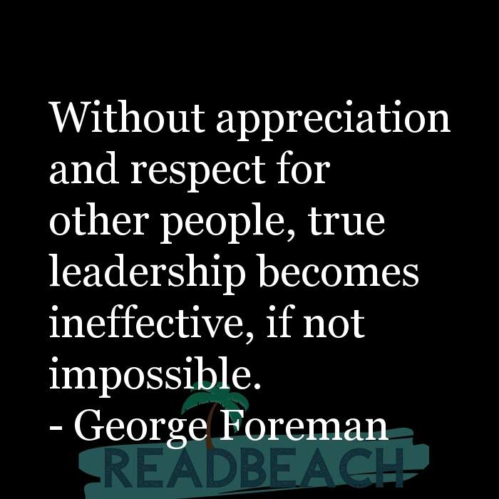 8 Respect Quotes - Without appreciation and respect for other people, true leadership becomes ineffective, if not impossible.