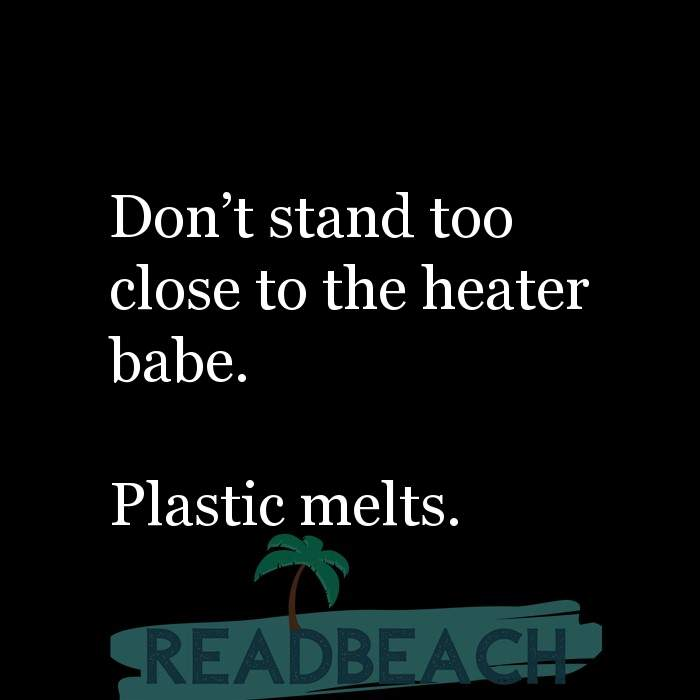 84 Instagram Quotes with Pictures 📸🖼️ - Don't stand too close to the heater babe. Plastic melts.