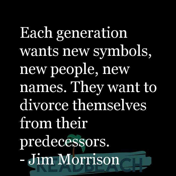 Jim Morrison Quotes - Each generation wants new symbols, new people, new names. They want to divorce themselves from their pr