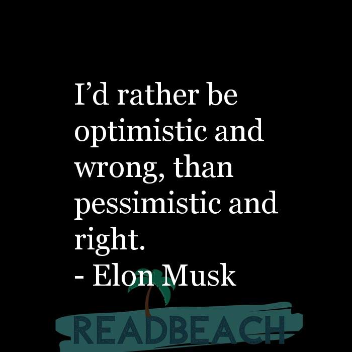 Elon Musk Quotes - I?d rather be optimistic and wrong, than pessimistic and right.
