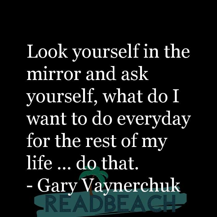 Gary Vaynerchuk Quotes - Look yourself in the mirror and ask yourself, what do I want to do everyday for the rest of my life