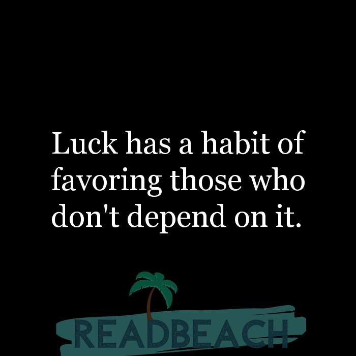 29 Short Quotes - Luck has a habit of favoring those who don't depend on it.