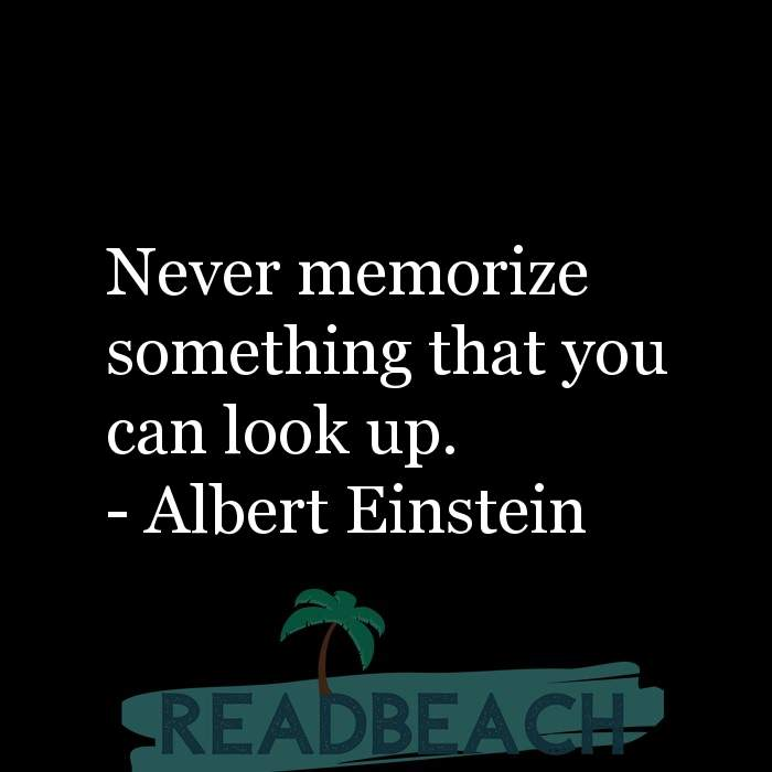 Albert Einstein Quotes - Never memorize something that you can look up.