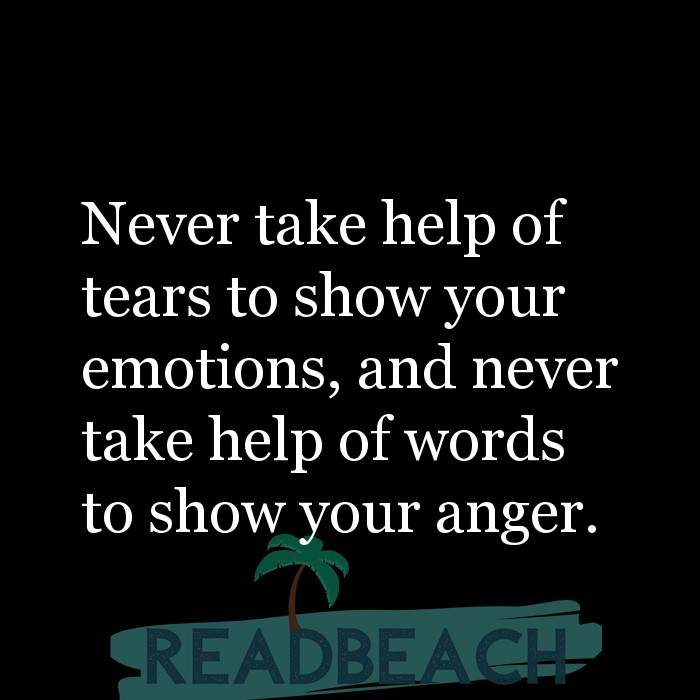 29 Short Quotes - Never take help of tears to show your emotions, and never take help of words to show your anger.
