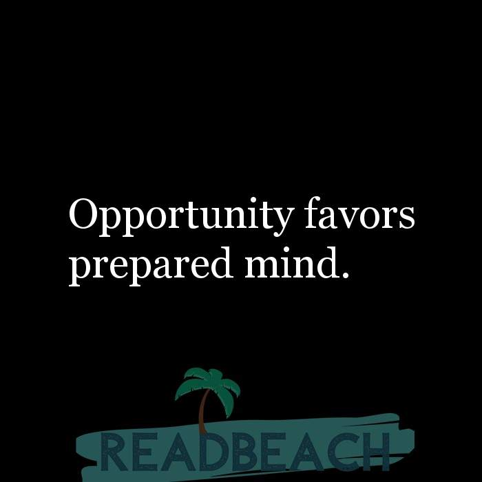 29 Short Quotes - Opportunity favors prepared mind.