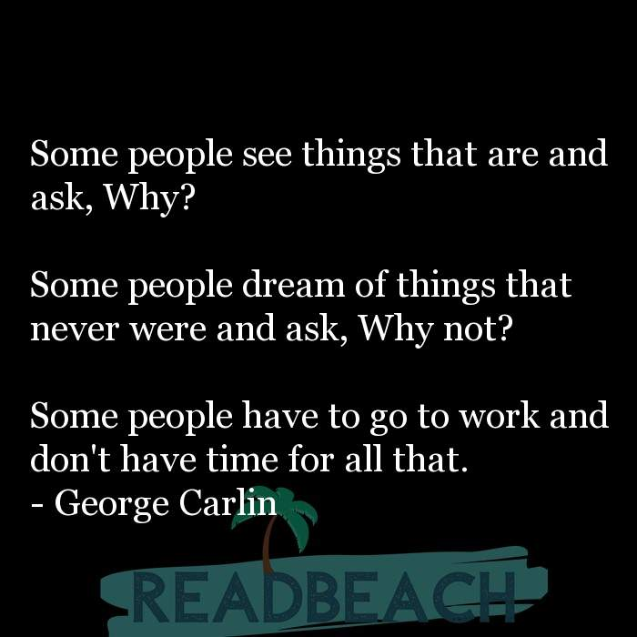 29 Short Quotes - Some people see things that are and ask, Why? Some people dream of things that never were and ask, Why n