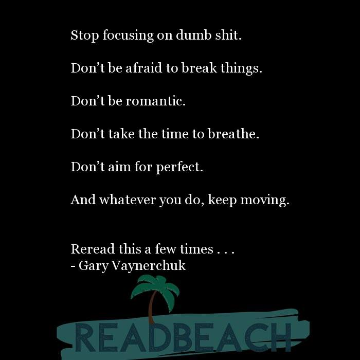 Gary Vaynerchuk Quotes - Stop focusing on dumb shit. Don't be afraid to break things. Don't be romantic. Don't