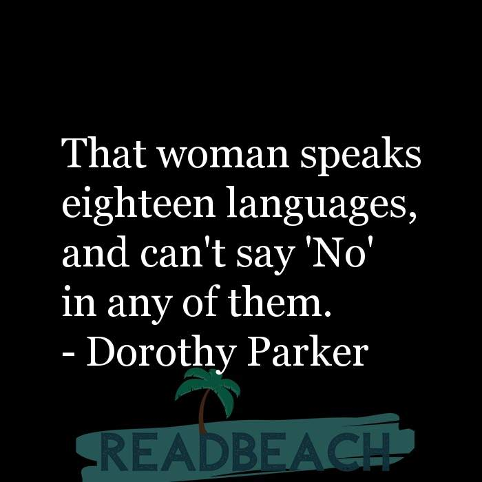 Dorothy Parker Quotes - That woman speaks eighteen languages, and can't say 'No' in any of them.