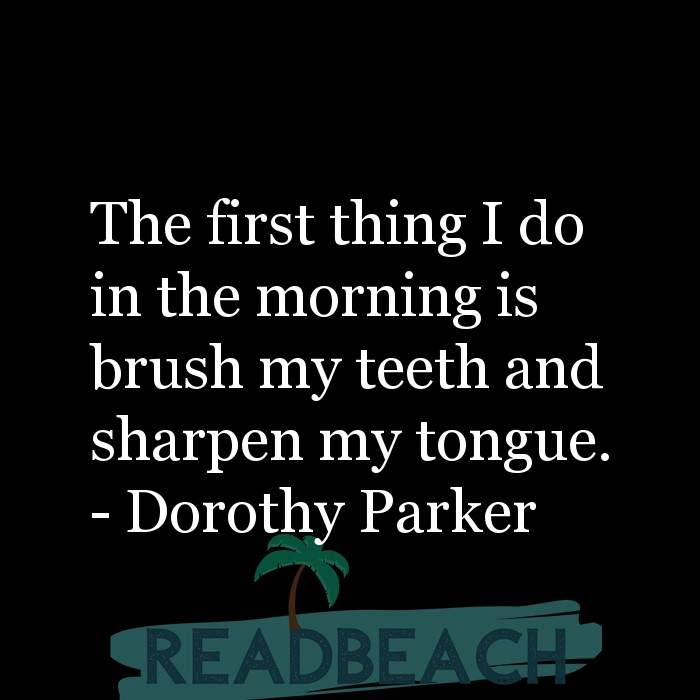 Dorothy Parker Quotes - The first thing I do in the morning is brush my teeth and sharpen my tongue.