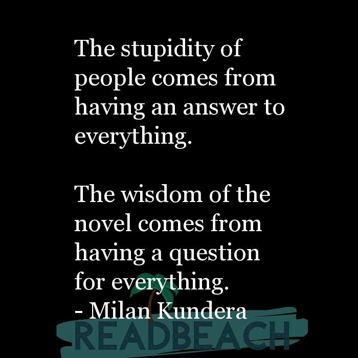 29 Short Quotes - The stupidity of people comes from having an answer to everything. The wisdom of the novel comes from ha