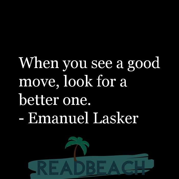 Emanuel Lasker Quotes - When you see a good move, look for a better one.
