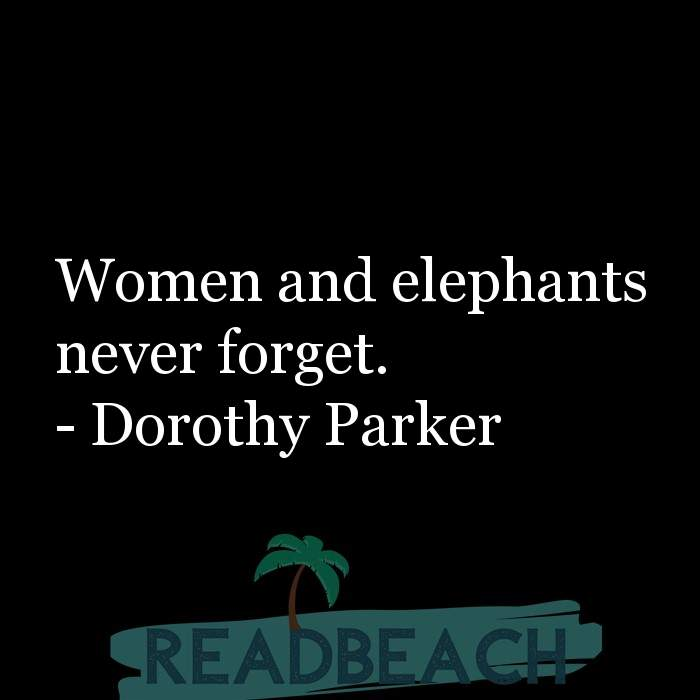 Dorothy Parker Quotes - Women and elephants never forget.