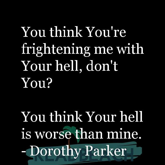 Dorothy Parker Quotes - You think You're frightening me with Your hell, don't You? You think Your hell is worse than mine.