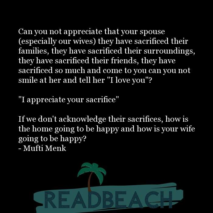 Friendship Quotes - Can you not appreciate that your spouse (especially our wives) they have sacrificed their families, they