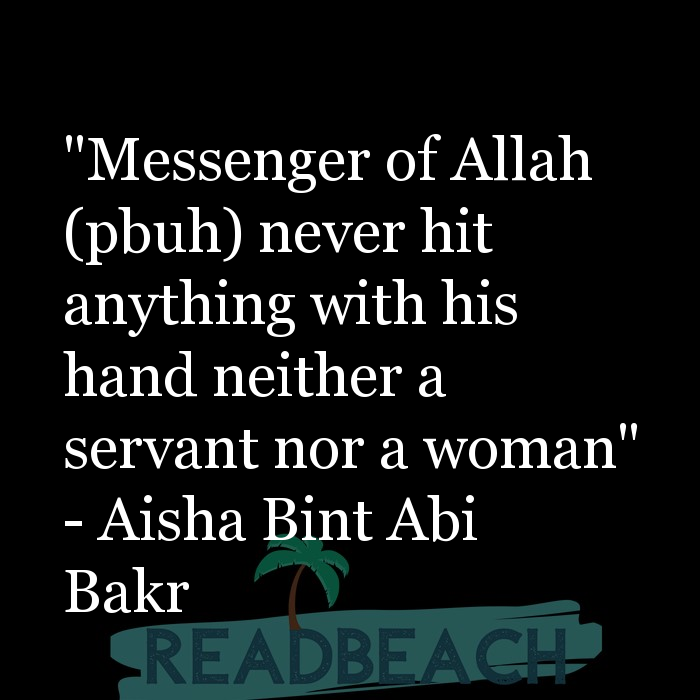 "Aisha Bint Abi Bakr Quotes - ""Messenger of Allah (pbuh) never hit anything with his hand neither a servant nor a woman"""