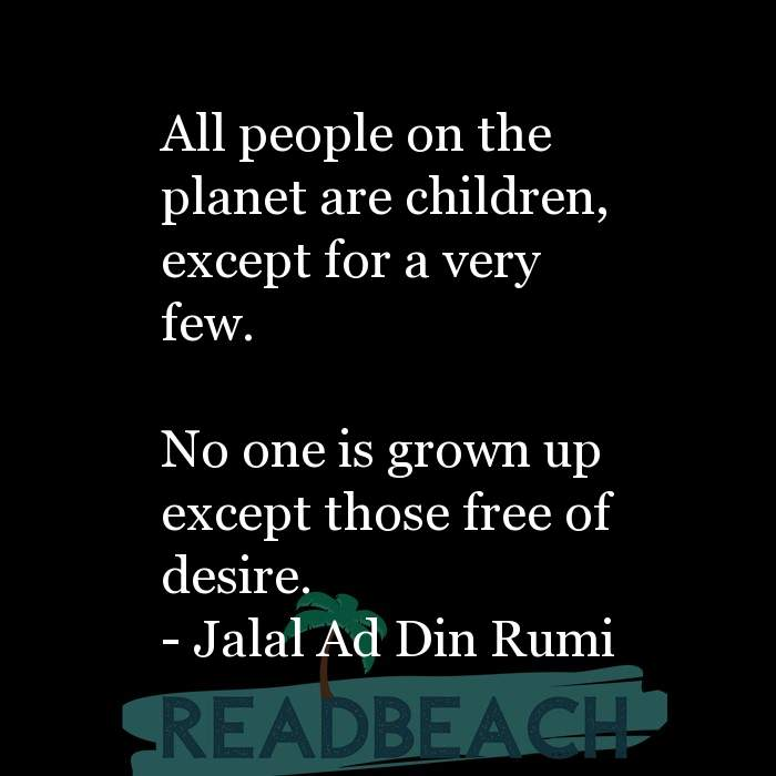 Jalal Ad Din Rumi Quotes - All people on the planet are children, except for a very few. No one is grown up except those f