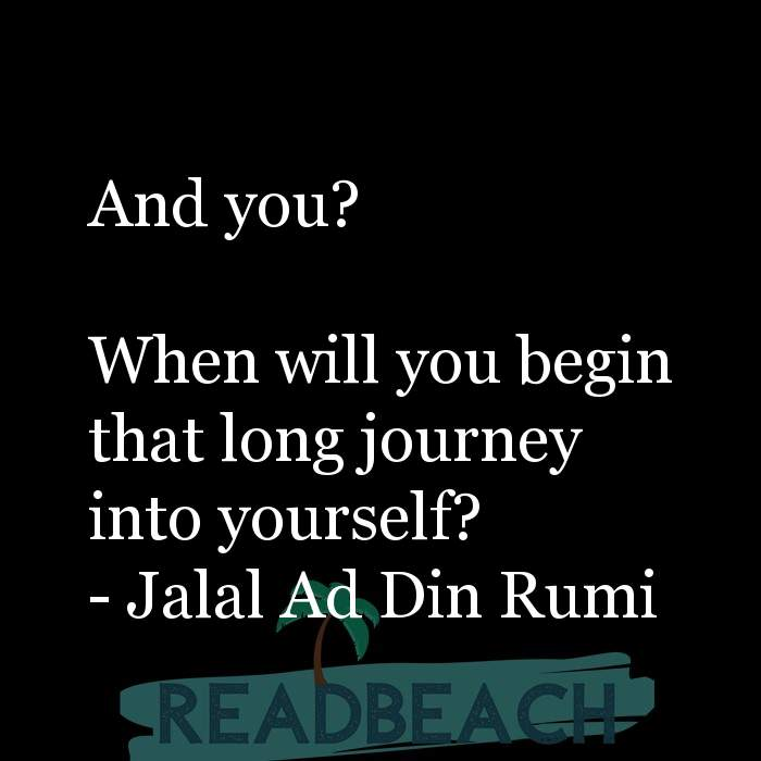 Jalal Ad Din Rumi Quotes - And you? When will you begin that long journey into yourself?