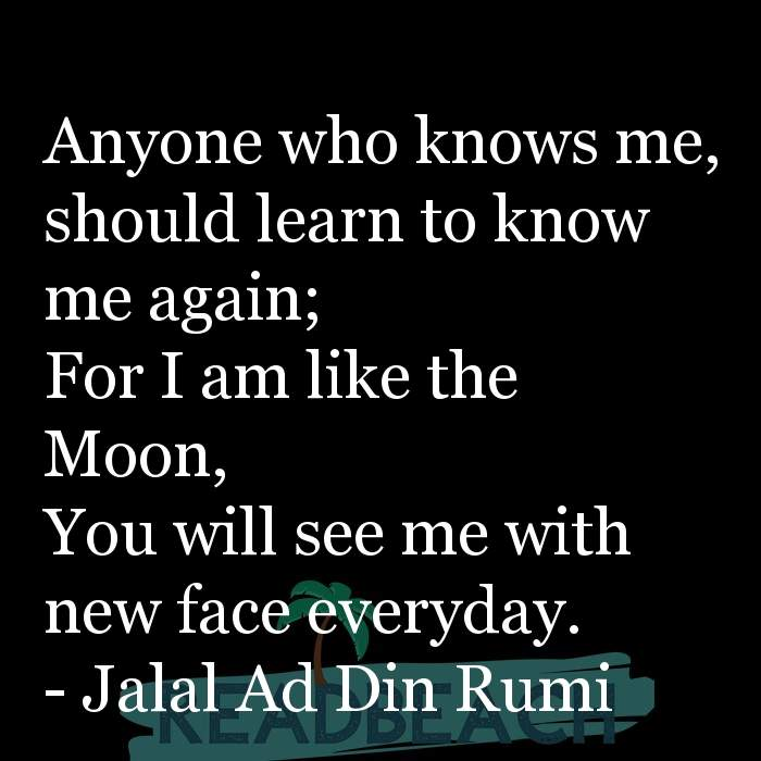 Jalal Ad Din Rumi Quotes - Anyone who knows me, should learn to know me again; For I am like the Moon, You will see me with