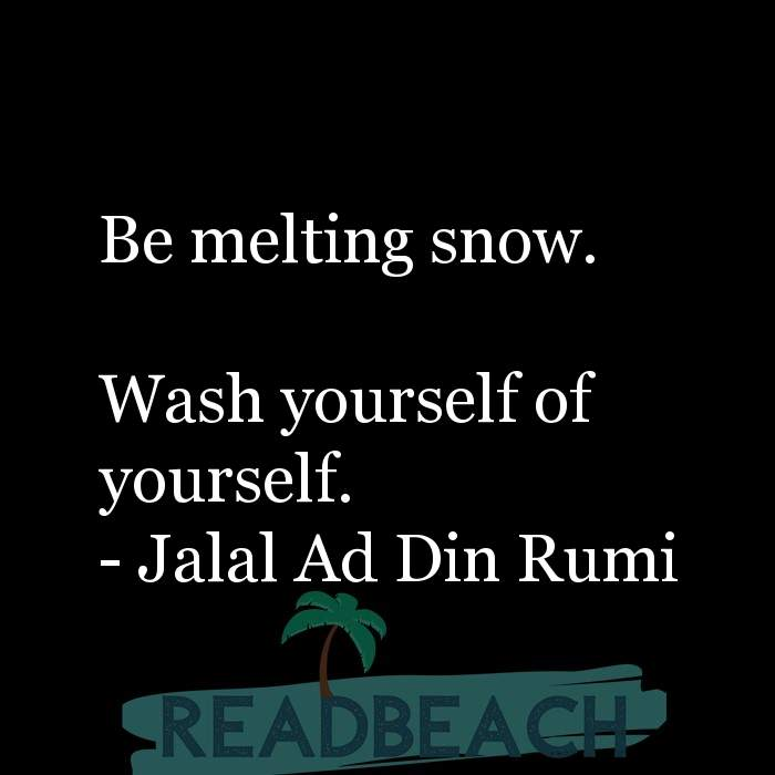 Jalal Ad Din Rumi Quotes - Be melting snow. Wash yourself of yourself.