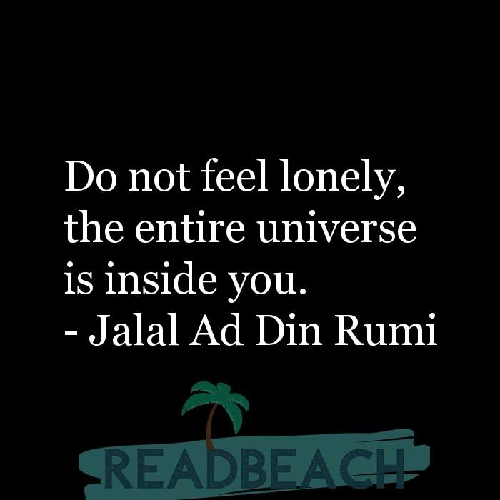 Jalal Ad Din Rumi Quotes - Do not feel lonely, the entire universe is inside you.