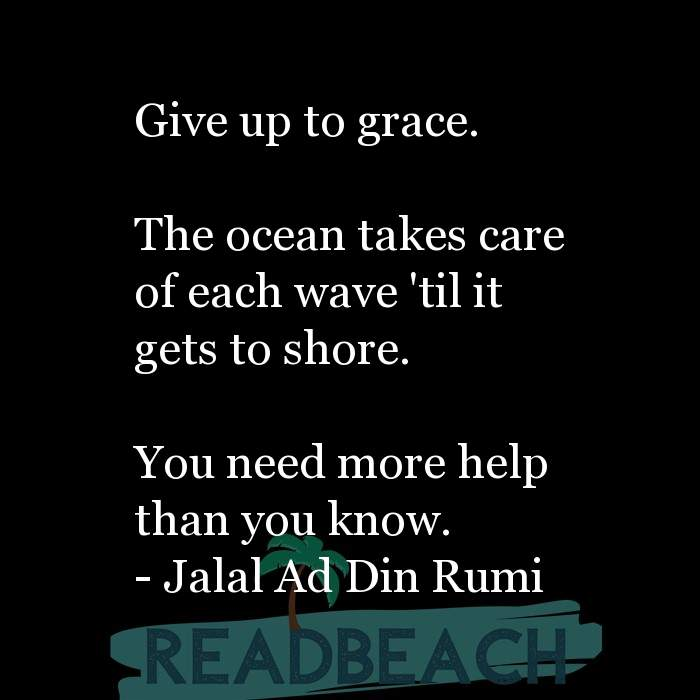 Jalal Ad Din Rumi Quotes - Give up to grace. The ocean takes care of each wave 'til it gets to shore. You need more hel