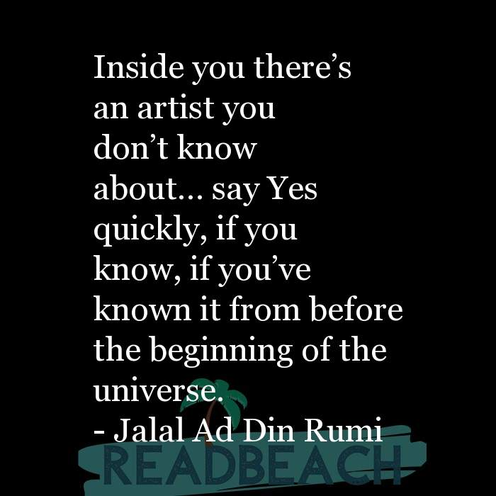 Jalal Ad Din Rumi Quotes - Inside you there's an artist you don't know about… say Yes quickly, if you know, if you've