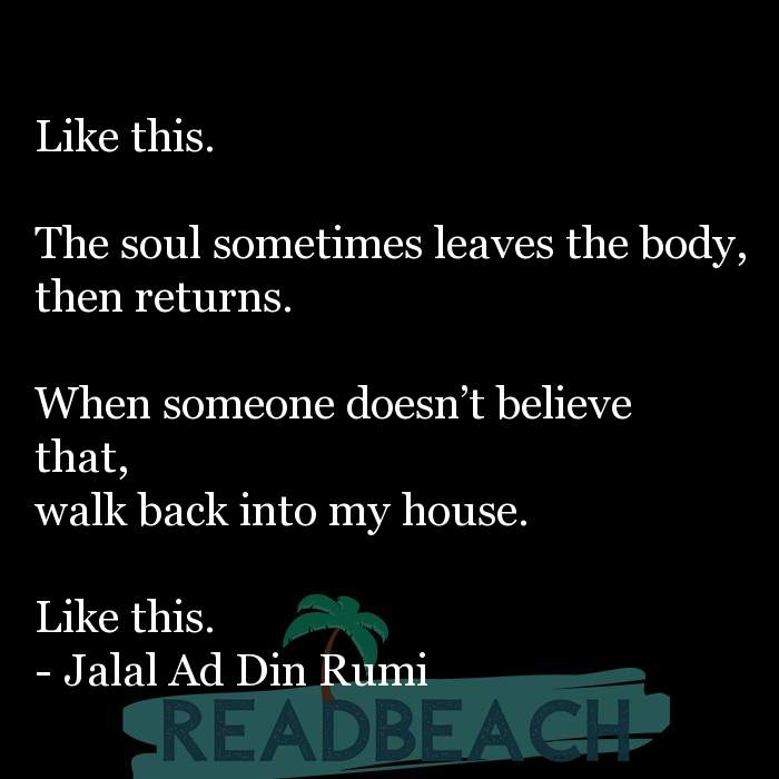 Jalal Ad Din Rumi Quotes - Like this. The soul sometimes leaves the body, then returns. When someone doesn't believe