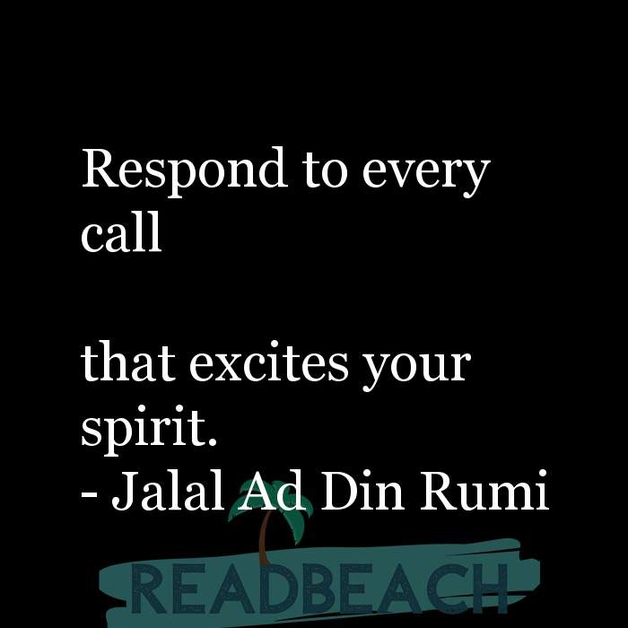 Jalal Ad Din Rumi Quotes - Respond to every call that excites your spirit.