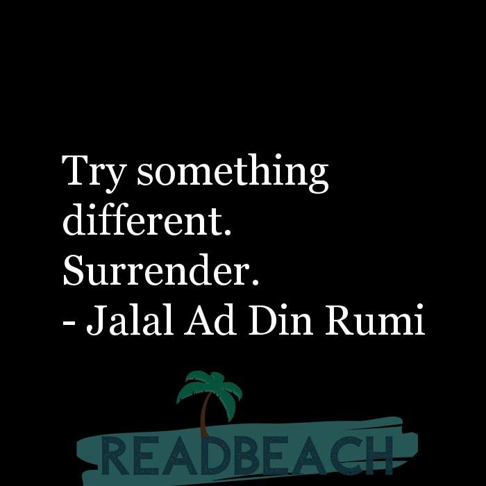 Jalal Ad Din Rumi Quotes - Try something different. Surrender.