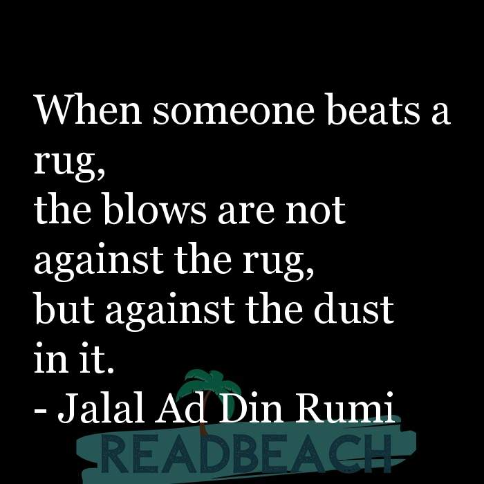 Jalal Ad Din Rumi Quotes - When someone beats a rug, the blows are not against the rug, but against the dust in it.