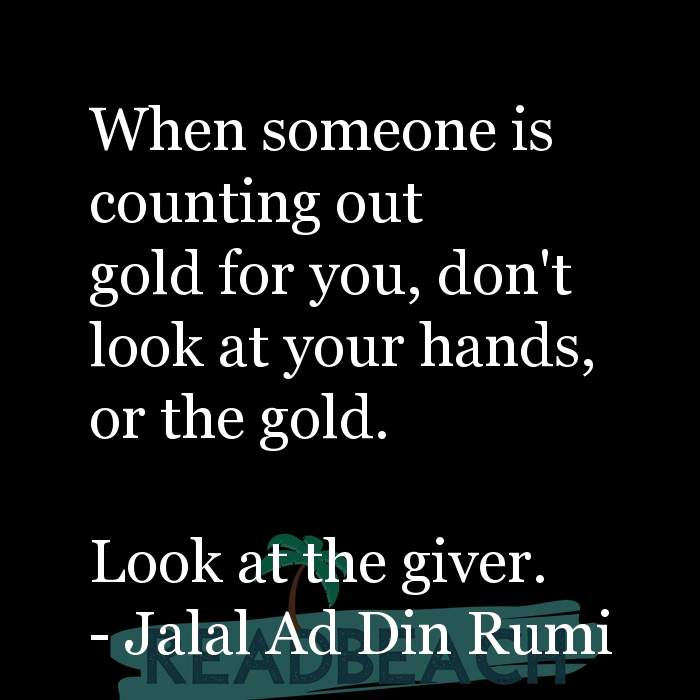 Jalal Ad Din Rumi Quotes - When someone is counting out gold for you, don't look at your hands, or the gold. Look at the