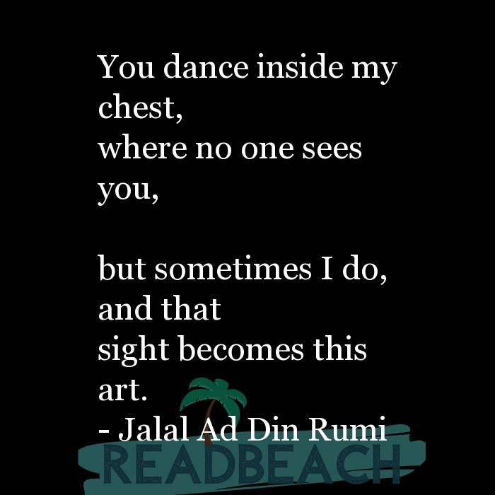 Jalal Ad Din Rumi Quotes - You dance inside my chest, where no one sees you, but sometimes I do, and that sight becomes