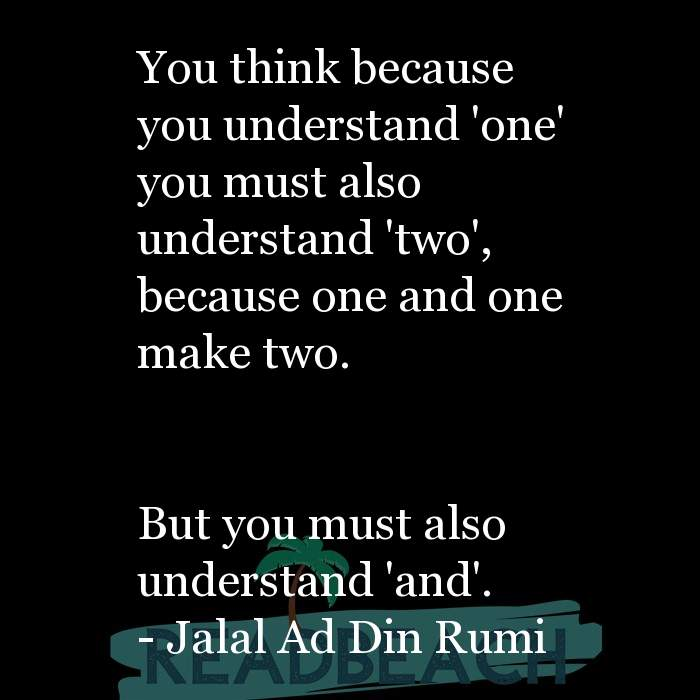 Jalal Ad Din Rumi Quotes - You think because you understand 'one' you must also understand 'two', because one and one make tw
