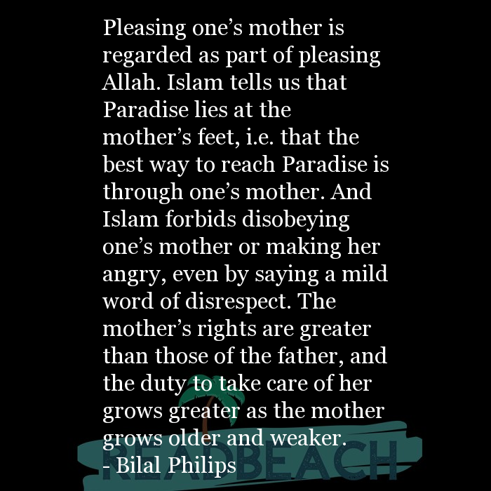 Bilal Philips Quotes - Pleasing one's mother is regarded as part of pleasing Allah. Islam tells us that Paradise lies at th