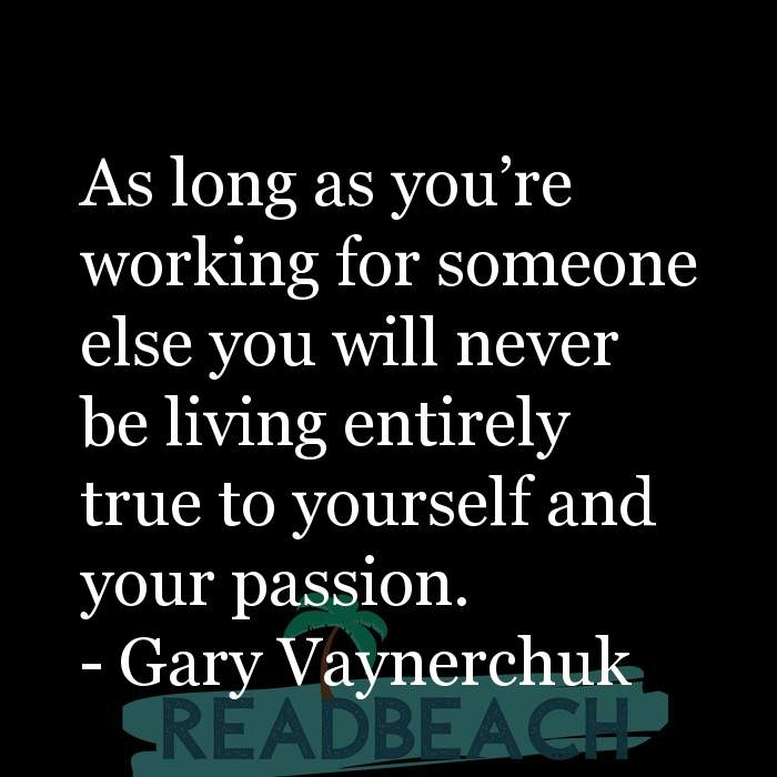 Gary Vaynerchuk Quotes - As long as you're working for someone else you will never be living entirely true to yourself and
