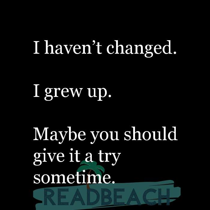 24 Change Quotes with Pictures 📸🖼️ - I haven't changed. I grew up. Maybe you should give it a try sometime.