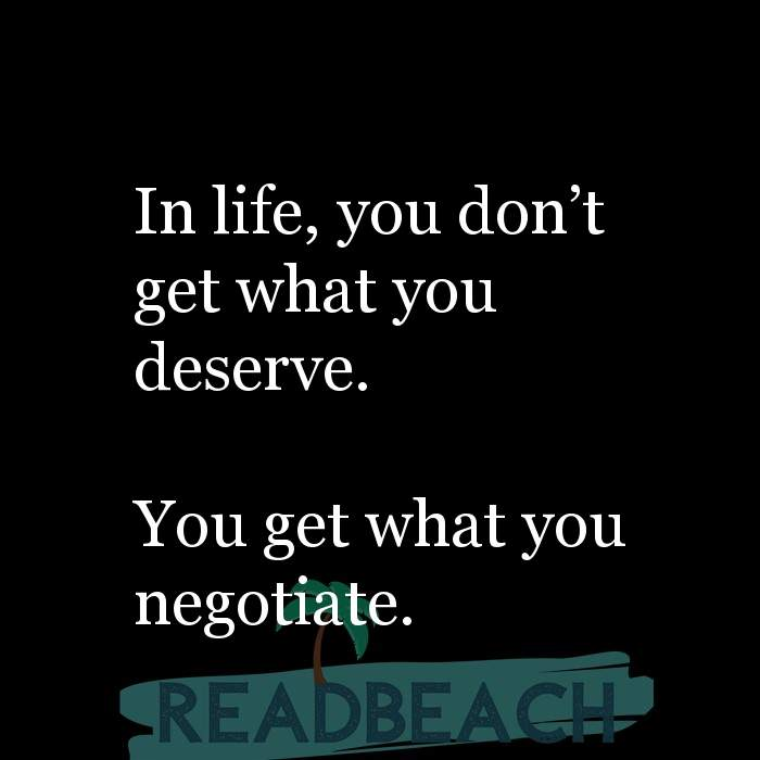 19 Expectations Quotes - In life, you don't get what you deserve. You get what you negotiate.