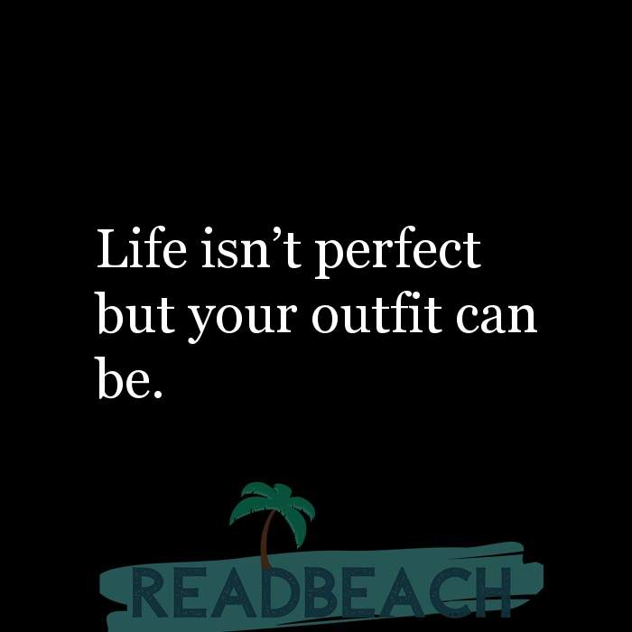 5 Fashion Quotes - Life isn't perfect but your outfit can be.