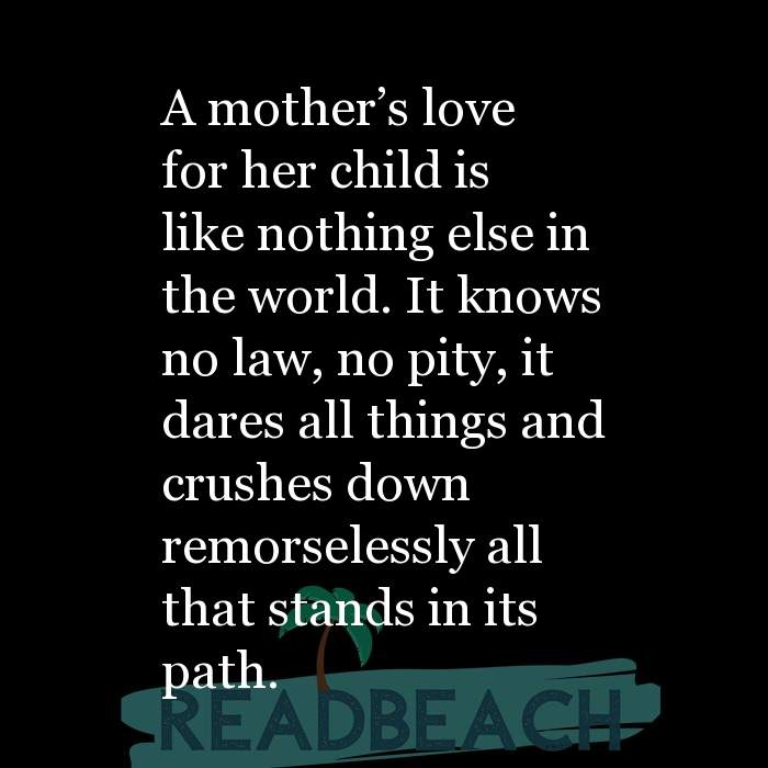 24 Mother Quotes - A mother's love for her child is like nothing else in the world. It knows no law, no pity, it dares all