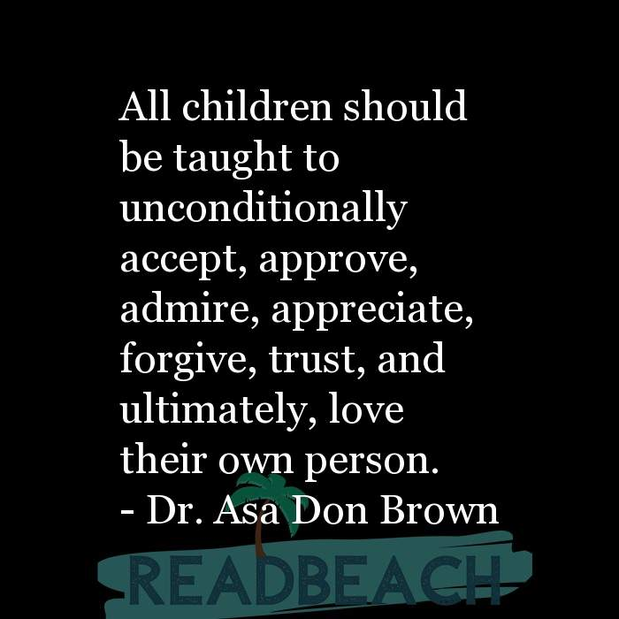 Dr. Asa Don Brown Quotes - All children should be taught to unconditionally accept, approve, admire, appreciate, forgive, tru