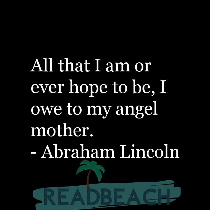 24 Mother Quotes - All that I am or ever hope to be, I owe to my angel mother.