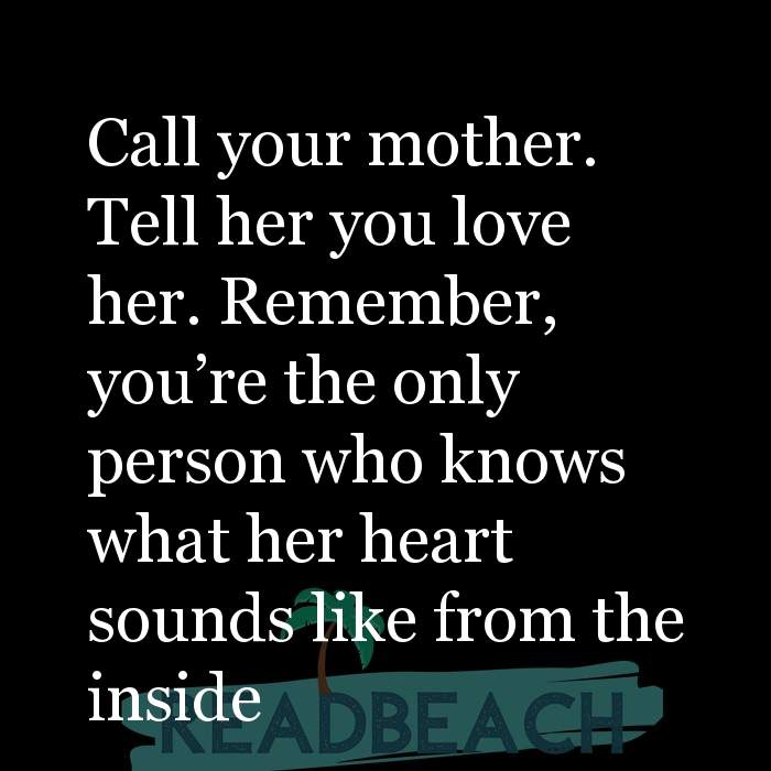 24 Mother Quotes - Call your mother. Tell her you love her. Remember, you're the only person who knows what her heart sound