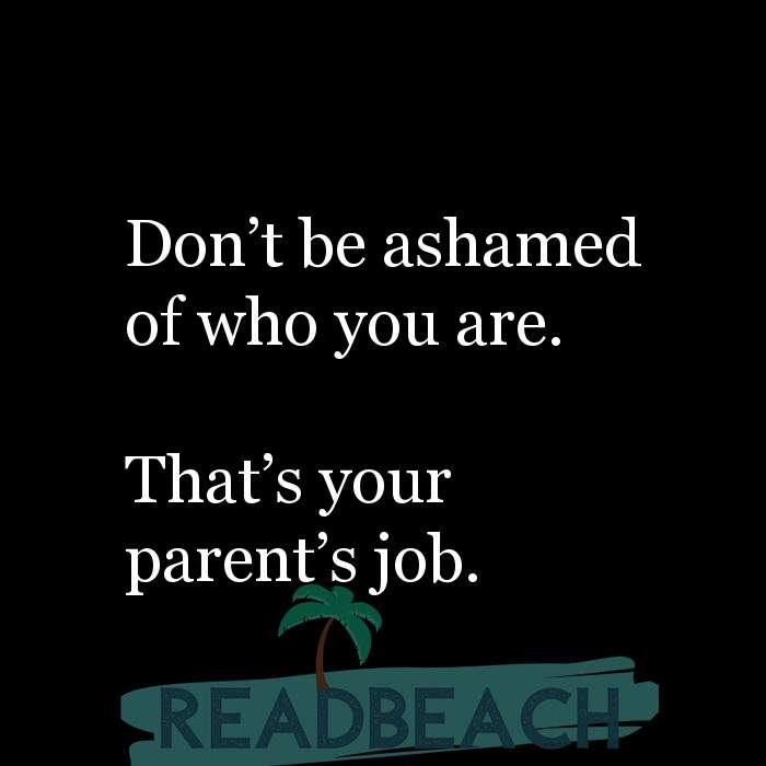 9 Self Love Quotes with Pictures 📸🖼️ - Don't be ashamed of who you are. That's your parent's job.