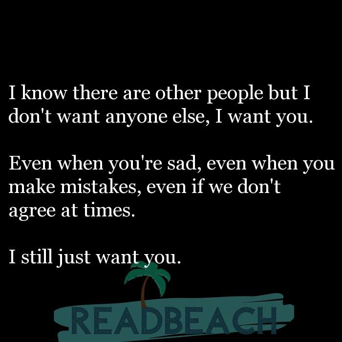 14 Cant Live Without You Quotes - I know there are other people but I don't want anyone else, I want you. Even when you're