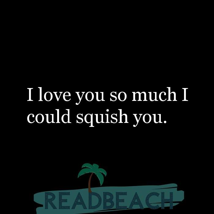 4 Cute Quotes with Pictures 📸🖼️ - I love you so much I could squish you.