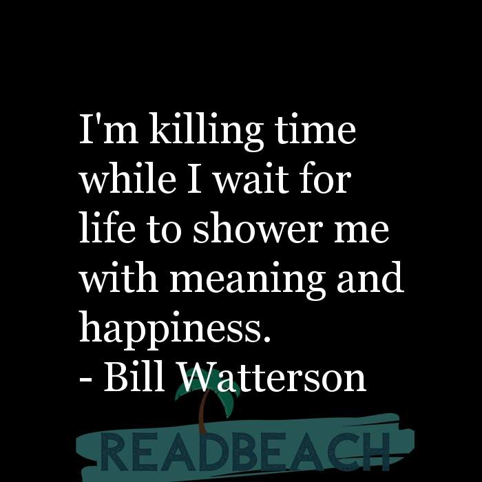 Love Quotes - I'm killing time while I wait for life to shower me with meaning and happiness.