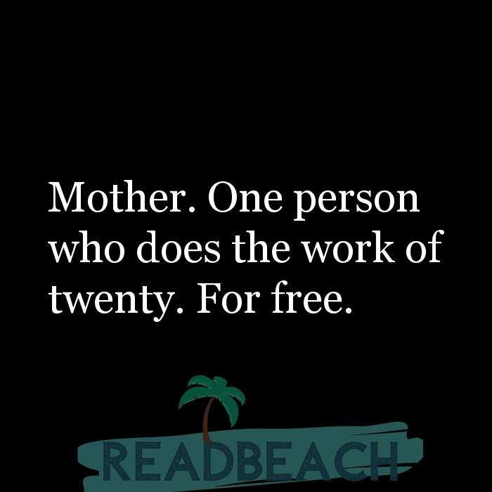 24 Mother Quotes - Mother. One person who does the work of twenty. For free.